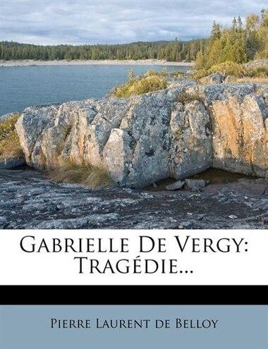 Gabrielle De Vergy: Tragédie... de Pierre Laurent De Belloy