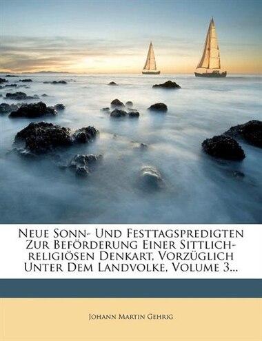 Neue Sonn- Und Festtagspredigten Zur Beförderung Einer Sittlich-religiösen Denkart, Vorzüglich Unter Dem Landvolke, Volume 3... by Johann Martin Gehrig