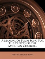 A Manual Of Plain Song For The Offices Of The American Church...
