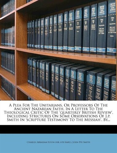 A Plea For The Unitarians, Or Professors Of The Ancient Nazarean Faith, In A Letter To The Theological Critic Of The 'quarterly British Review', Inclu by Charles Abraham Elton (sir