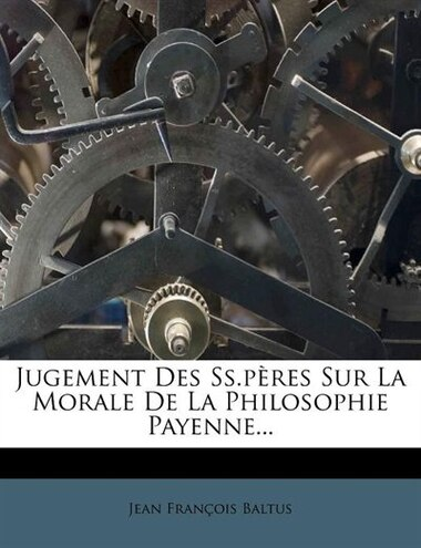 Jugement Des Ss.pères Sur La Morale De La Philosophie Payenne... by Jean François Baltus