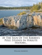 At The Sign Of The Barber's Pole: Studies In Hirsute History...