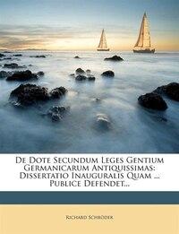 De Dote Secundum Leges Gentium Germanicarum Antiquissimas: Dissertatio Inauguralis Quam ... Publice…