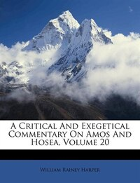 A Critical And Exegetical Commentary On Amos And Hosea, Volume 20