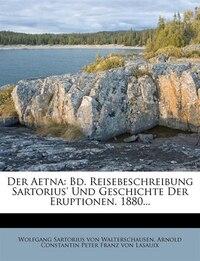 Der Aetna. Erster Band.: Bd. Reisebeschreibung Sartorius' Und Geschichte Der Eruptionen. 1880...