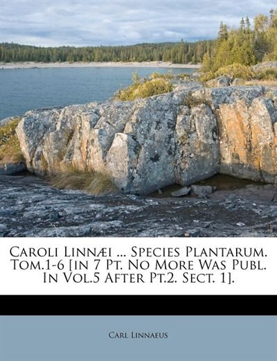 Caroli Linnæi ... Species Plantarum. Tom.1-6 [in 7 Pt. No More Was Publ. In Vol.5 After Pt.2. Sect. 1]. by Carl Linnaeus