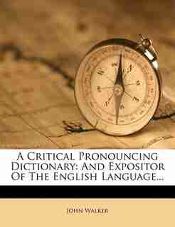 A Critical Pronouncing Dictionary: And Expositor Of The English Language... by John Walker