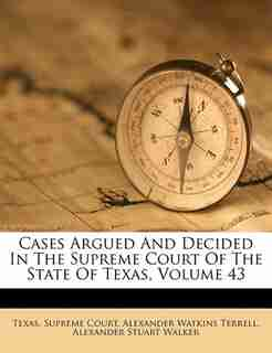 Cases Argued And Decided In The Supreme Court Of The State Of Texas, Volume 43 by Texas. Supreme Court
