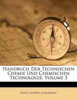 Handbuch Der Technischen Chemie Und Chemischen Technologie, Volume 3 by Ernst Ludwig Schubarth
