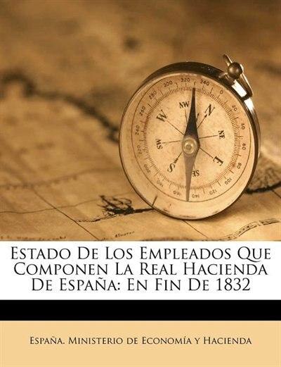 Estado De Los Empleados Que Componen La Real Hacienda De España: En Fin De 1832 by España. Ministerio De Economía Y Hacie