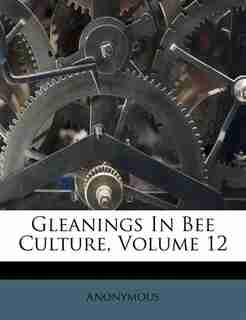 Gleanings In Bee Culture, Volume 12 by Anonymous