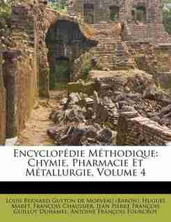 Encyclopédie Méthodique: Chymie, Pharmacie Et Métallurgie, Volume 4 by Louis Bernard Guyton De Morveau (barón)
