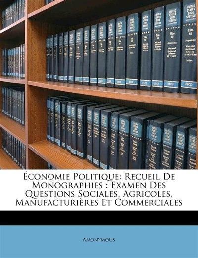 Économie Politique: Recueil De Monographies : Examen Des Questions Sociales, Agricoles, Manufacturières Et Commerciales by Anonymous