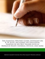 The Essential Writer's Guide: Spotlight On K. W. Jeter, Including His Education, Analysis Of His…