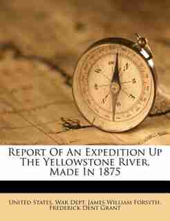 Report Of An Expedition Up The Yellowstone River, Made In 1875 by United States. War Dept