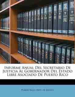 Informe Anual Del Secretario De Justicia Al Gobernador Del Estado Libre Asociado De Puerto Rico by Puerto Rico. Dept. Of Justice