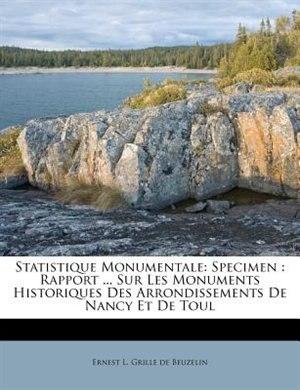 Statistique Monumentale: Specimen : Rapport ... Sur Les Monuments Historiques Des Arrondissements De Nancy Et De Toul by Ernest L. Grille De Beuzelin