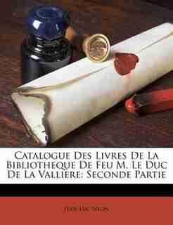 Catalogue Des Livres De La Bibliotheque De Feu M. Le Duc De La Valliere: Seconde Partie by Jean-luc Nyon