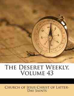 The Deseret Weekly, Volume 43 by Church Of Jesus Christ Of Latter-day Sai