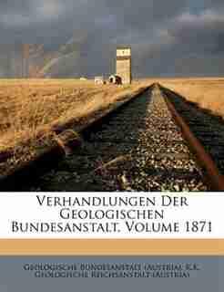 Verhandlungen Der Geologischen Bundesanstalt, Volume 1871 by Geologische Bundesanstalt (austria)