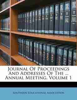 Journal Of Proceedings And Addresses Of The ... Annual Meeting, Volume 1 by Southern Educational Association