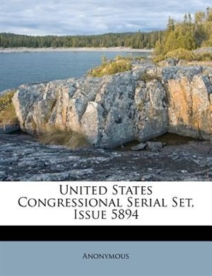 United States Congressional Serial Set, Issue 5894 by Anonymous