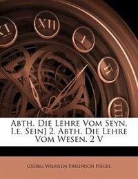Abth. Die Lehre Vom Seyn, I.e. Sein] 2. Abth. Die Lehre Vom Wesen. 2 V