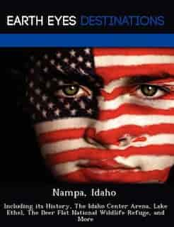 Nampa, Idaho: Including Its History, The Idaho Center Arena, Lake Ethel, The Deer Flat National Wildlife Refuge, de Danielle Brown
