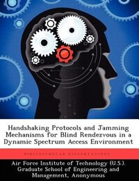 Handshaking Protocols And Jamming Mechanisms For Blind Rendezvous In A Dynamic Spectrum Access…