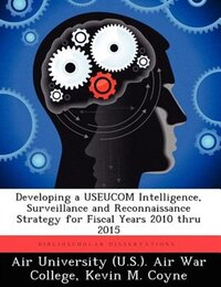 Developing A Useucom Intelligence, Surveillance And Reconnaissance Strategy For Fiscal Years 2010…