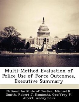 Book Multi-method Evaluation Of Police Use Of Force Outcomes, Executive Summary by National Institute of Justice
