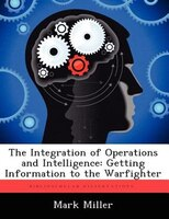 The Integration Of Operations And Intelligence: Getting Information To The Warfighter