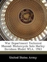War Department Technical Manual: Motorcycle Solo Harley Davidson Model Wla, 1943