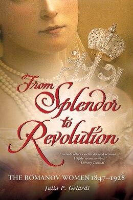 Book From Splendor to Revolution: The Romanov Women, 1847--1928 by Julia P. Gelardi