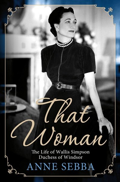 That Woman: The Life of Wallis Simpson, Duchess of Windsor by Anne Sebba