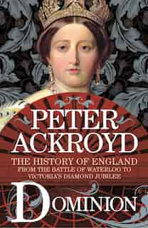 Dominion: The History Of England From The Battle Of Waterloo To Victoria's Diamond Jubilee by Peter Ackroyd