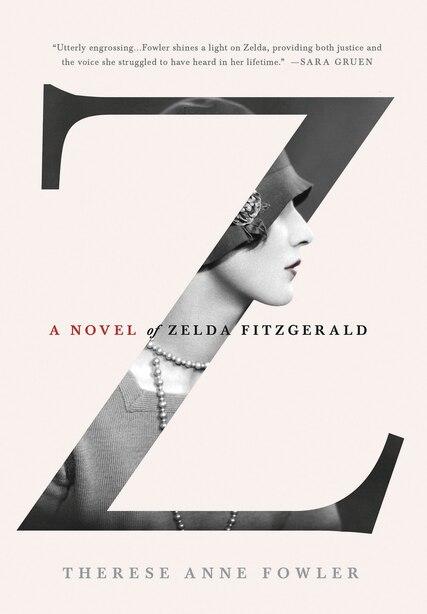 Z: A Novel of Zelda Fitzgerald: A Novel of Zelda Fitzgerald by Therese Anne Fowler