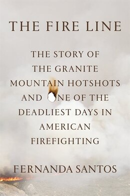 Book The Fire Line: The Story Of The Granite Mountain Hotshots by Fernanda Santos
