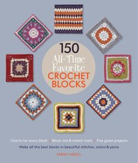 150 All-Time Favorite Crochet Blocks: Make All The Best Blocks In Beautiful Stitches, Colors & Yarns