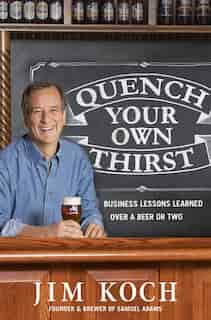 Quench Your Own Thirst: Business Lessons Learned Over A Beer Or Two by Jim Koch