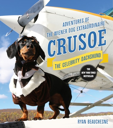 Crusoe, The Celebrity Dachshund: Adventures Of The Wiener Dog Extraordinaire by Ryan Beauchesne