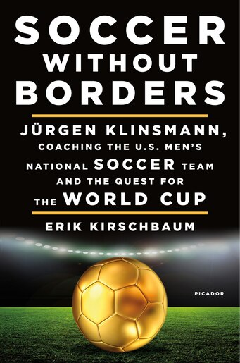 Soccer Without Borders: Jürgen Klinsmann, Coaching The U.s. Men's National Soccer Team And The Quest For The World Cup by Erik Kirschbaum