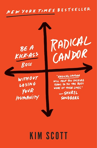Radical Candor: Be A Kick-ass Boss Without Losing Your Humanity: Be A Kick-ass Boss Without Losing Your Humanity by Kim Scott