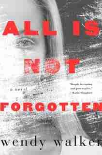 All Is Not Forgotten: A Novel by Wendy Walker