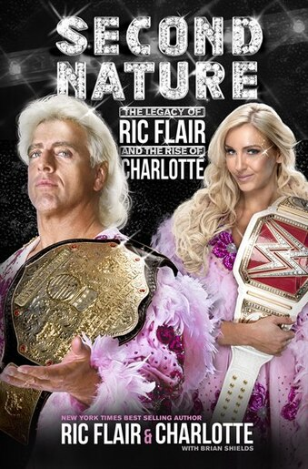 Second Nature: The Legacy Of Ric Flair And The Rise Of Charlotte by Ric Flair
