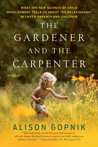 The Gardener And The Carpenter: What The New Science Of Child Development Tells Us About The…