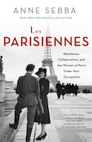 PARISIENNES: Resistance, Collaboration, And The Women Of Paris Under Nazi Occupation