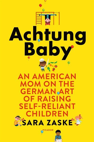 Achtung Baby: An American Mom On The German Art Of Raising Self-reliant Children by Sara Zaske