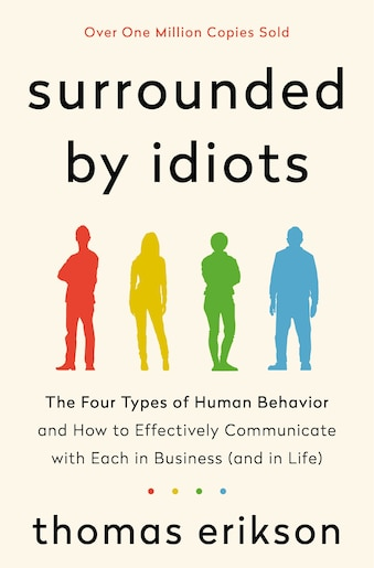 Surrounded By Idiots: The Four Types Of Human Behavior And How To Effectively Communicate With Each In Business (and In L by Thomas Erikson