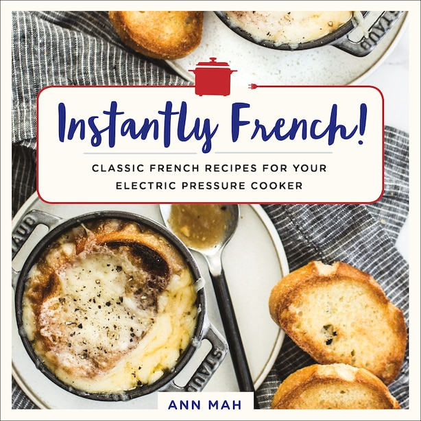 Instantly French!: Classic French Recipes For Your Electric Pressure Cooker by Ann Mah
